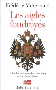 Frédéric Mitterrand - Les aigles foudroyés - La fin des Romanov, des Habsbourg et des Hohenzollern.