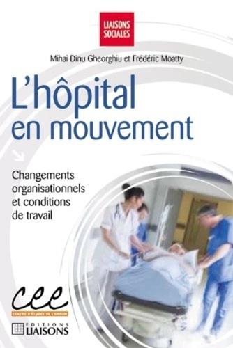 Frédéric Moatty et Mihaï Dinu Gheorhiu - L'hôpital en mouvement - Changements organisationnels et conditions de travail.