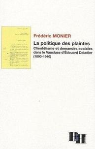 Frédéric Monier - La politique des plaintes - Clientélisme et demandes sociales dans le Vaucluse d'Edouard Daladier (1890-1940).