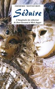 Frédéric Monneyron - Séduire - L'imaginaire du séducteur de Don Giovanni à Mick Jagger.