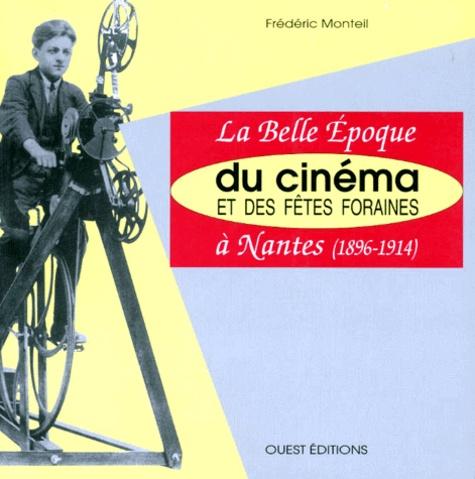 Frédéric Monteil - La belle époque du cinéma et des fêtes foraines à Nantes - 1896-1914.