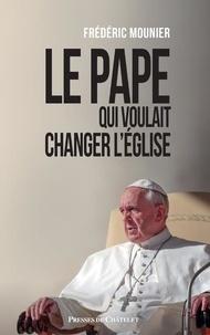 Frédéric Mounier - Le pape qui voulait changer l'Eglise.