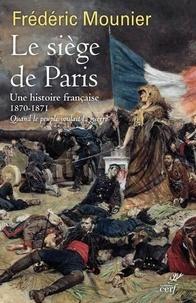 Frédéric Mounier - Le siège de Paris - Septembre 1870 - janvier 1871. Quand le peuple voulait la guerre.