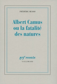 Frédéric Musso - Albert Camus ou la fatalité des natures.