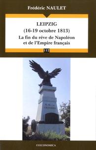 Frédéric Naulet - Leipzig (16-19 octobre 1813) - La fin du rêve de Napoléon et de l'Empire français.