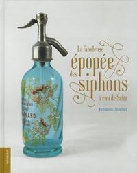 La fabuleuse épopée des siphons à eau de Seltz - Frédéric Nortier |