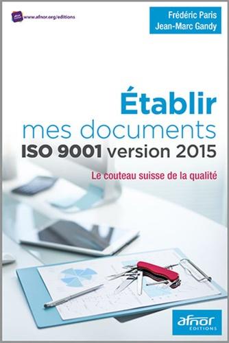 Frédéric Paris et Jean-Marc Gandy - Etablir mes documents ISO 9001 version 2015 - Le couteau suisse de la qualité.