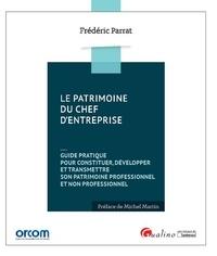 Frédéric Parrat - Le patrimoine du chef d'entreprise - Guide pratique pour constituer, développer et transmettre son patrimoine professionnel et non professionnel.