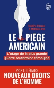 Frédéric Pierucci et Matthieu Aron - Le piège américain - L'otage de la plus grande entreprise de déstabilisation économique raconte.