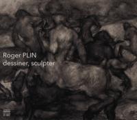 Frédéric Plin et Philippe Arnault - Roger Plin (1918-1985) - Dessiner, sculpter.