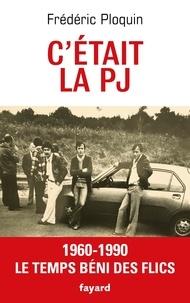 Frédéric Ploquin - C'etait la PJ - 1960-1990, Le temps béni des flics.