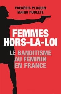 Frédéric Ploquin et Maria Poblete - Femmes hors-la-loi - Le banditisme au féminin en France.