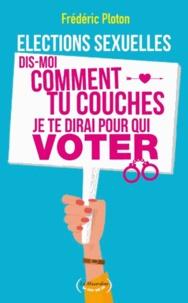 Frédéric Ploton - Elections sexuelles - Dis-moi comment tu couches, je te dirai pour qui voter.