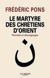 Frédéric Pons - Le Martyre des chrétiens d'Orient.