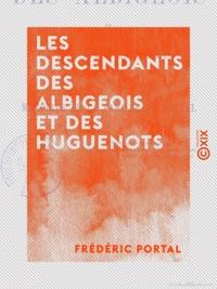 Frédéric Portal - Les Descendants des Albigeois et des huguenots - Ou Mémoires de la famille de Portal.
