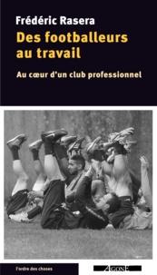Frédéric Rasera - Des footballeurs au travail - Au coeur d'un club professionnel.