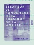 Frédéric Rauh - Essai sur le fondement métaphysique de la morale - Thèse présentée à la Faculté des lettres de Paris.