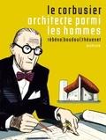 Frédéric Rébéna et Jean-Marc Thévenet - Le Corbusier, architecte parmi les hommes.