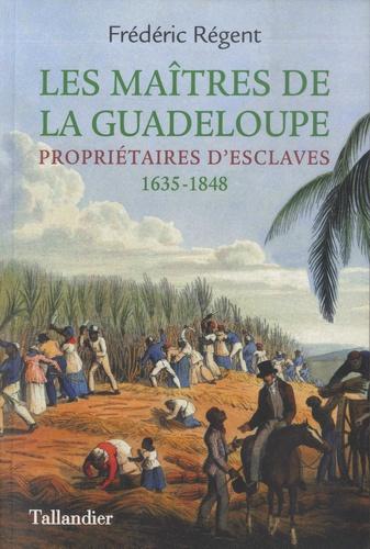 Frédéric Régent - Les maîtres de la Guadeloupe - Propriétaires d'esclaves 1635-1848.