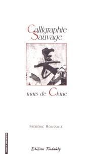 Frédéric Roussille - Calligraphie sauvage : murs de Chine - Essai sur l'oeuvre et la calligraphie sauvage en Chine.