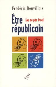 Frédéric Rouvillois - Etre (ou ne pas être) républicain.