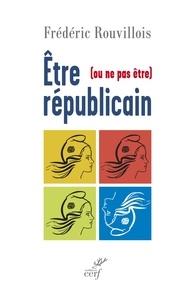 Frédéric Rouvillois et Frédéric Rouvillois - Être (ou ne pas être) républicain.
