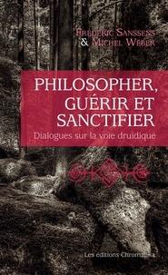 Frédéric Sanssens et Michel Weber - Philosopher, guérir et sanctifier - Dialogues sur la voie druidique.