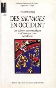Frédéric Saumade - Des sauvages en Occident. - Les cultures tauromachiques en Camargue et en Andalousie.