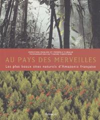 Frédéric Thibaud et Christian English - Au pays des merveilles - Les plus beaux sites naturels de l'Amazonie française.