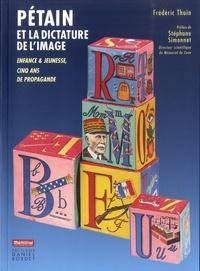 Frédéric Thuin - Pétain et la dictature de l'image - Enfance & jeunesse, cinq ans de propagande.