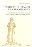 Frédéric Tinguely - L'écriture du Levant à la Renaissance - Enquête sur les voyageurs français dans l'empire de Soliman le magnifique.