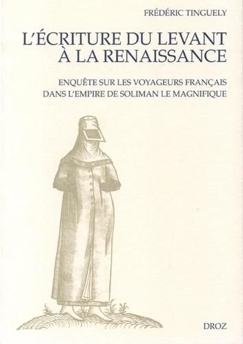 L'écriture du Levant à la Renaissance. Enquête sur les voyageurs français dans l'empire de Soliman le magnifique