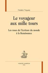 Frédéric Tinguely - Le Voyageur aux mille tours - Les ruses de l'écriture du monde à la Renaissance.