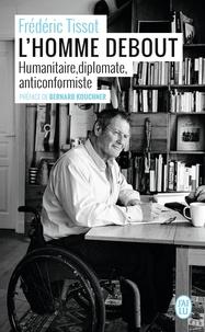 Frédéric Tissot - L'homme debout - Humanitaire, diplomate, anticonformiste.