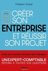 Frédéric Turbat - Créer son entreprise et réussir son projet - Nouvelle Edition 2020 - Être son propre patron c'est possible.