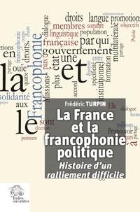 Frédéric Turpin - La France et la francophonie politique - Histoire d'un ralliement difficile.