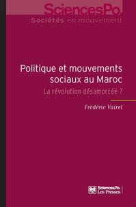 Frédéric Vairel - Politique et mouvements sociaux au Maroc - La révolution désamorcée ?.