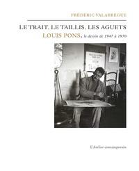 Frédéric Valabrègue - Le trait, le taillis, les aguets - Louis Pons, le dessins de 1947 à 1970.