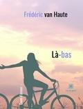 Frédéric Van Haute - Là-bas  : Là-bas - Saga romanesque.