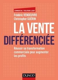 Frédéric Vendeuvre et Christopher Guérin - La vente différenciée - Réussir sa transformation commerciale pour augmenter les profits.