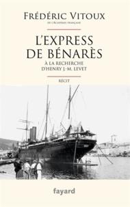 Frédéric Vitoux - L'Express de Bénarès - A la recherche d'Henry J.-M. Levet.