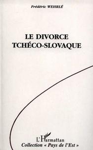 Frédéric Wehrlé - Le divorce tchéco-slovaque - Vie et mort de la Tchécoslovaquie, 1918-1992.