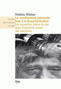 Frédéric Widmer - La coordination patronale face à la financiarisation - Les nouvelles règles du jeu dans l'industrie suisse des machines.