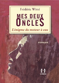 Frédéric Witté - Mes deux oncles - L'énigme du moteur à eau.