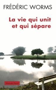 Frédéric Worms - La vie qui unit et qui sépare.