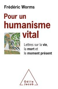 Frédéric Worms - Pour un humanisme vital - Lettres sur la vie, la mort et le moment présent.