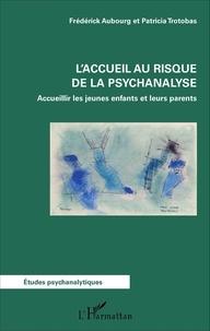 Frédérick Aubourg et Patricia Trotobas - L'accueil au risque de la psychanalyse - Accueillir les jeunes enfants et leurs parents.