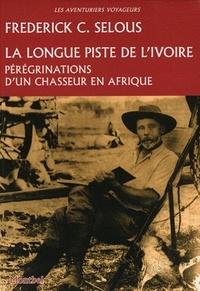 Frederick C. Selous - La longue piste de l'ivoire - Pérégrinations d'un chasseur en Afrique.