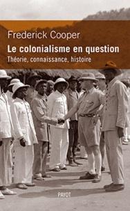 Frederick Cooper - Le colonialisme en question. Théorie, connaissance, histoire.