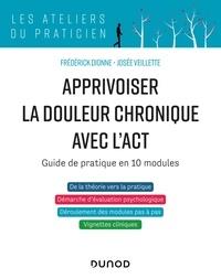 Frédérick Dionne et Josée Veillette - Apprivoiser la douleur chronique avec l'ACT - Guide de pratique en 10 modules.